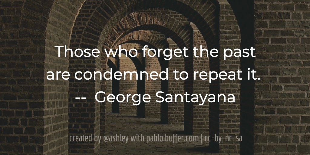 Those who forget the past are condemned to repeat it. -- George Santayana