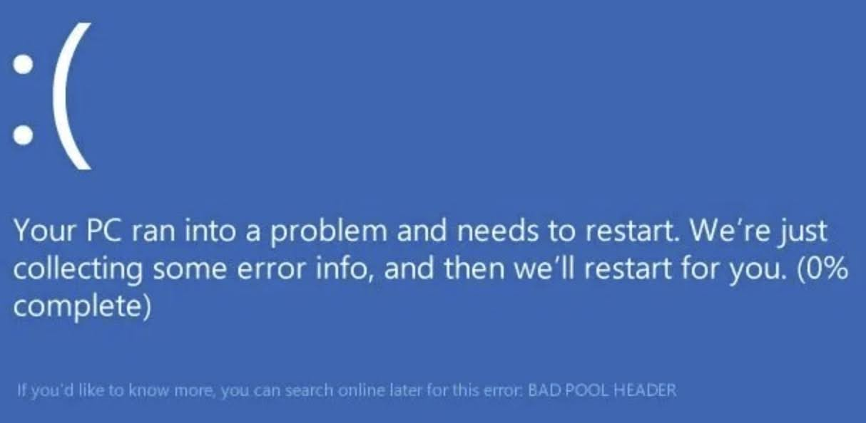 Your PC ran into a problem and needs to restart. We're just collecting some error info, and then we'll restart for you. (0% complete)  If you'd like to know more, you can search online later for this error: BAD POOL HEADER