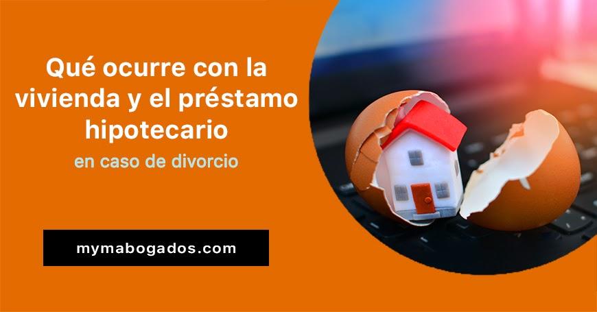 Qué ocurre con la vivienda y el préstamo hipotecario en caso de divorcio