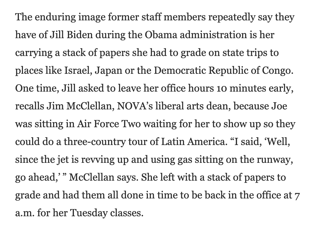 """The enduring image former staff members repeatedly say they have of Jill Biden during the Obama administration is her carrying a stack of papers she had to grade on state trips to places like Israel, Japan or the Democratic Republic of Congo. One time, Jill asked to leave her office hours 10 minutes early, recalls Jim McClellan, NOVA's liberal arts dean, because Joe was sitting in Air Force Two waiting for her to show up so they could do a three-country tour of Latin America. """"I said, 'Well, since the jet is revving up and using gas sitting on the runway, go ahead,'"""" McClellan says. She left with a stack of papers to grade and had them all done in time to be back in the office at 7 a.m. for her Tuesday classes."""