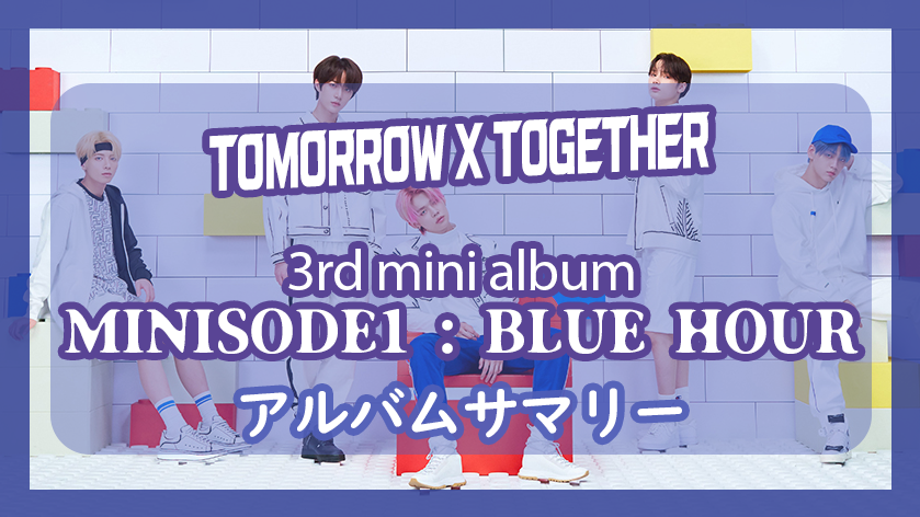 TXT [TOMORROW X TOGETHER]… 3rdミニアルバム「minisode1 : Blue Hour」アルバムサマリー