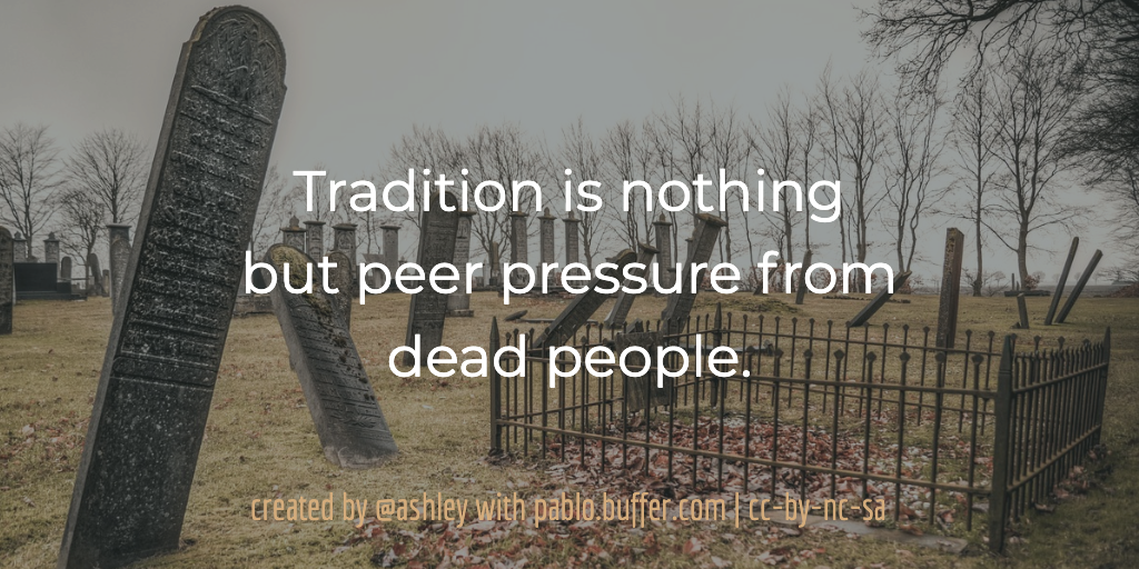 Tradition is nothing but peer pressure from dead people.