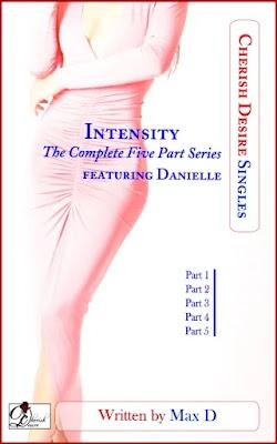 Cherish Desire Singles: Intensity (The Complete Five Part Series) featuring Danielle, Max D, erotica