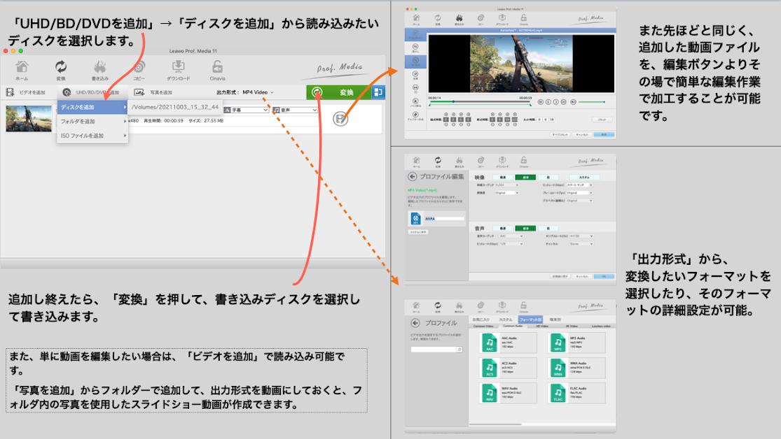 「UHD/BD/DVDを追加」→「ディスクを追加」から読み込みたいディスクを選択します。 追加し終えたら、「変換」を押して、書き込みディスクを選択して書き込みます。 また、単に動画を編集したい場合は、「ビデオを追加」で読み込み可能です。 「写真を追加」からフォルダーで追加して、出力形式を動画にしておくと、フォルダ内の写真を使用したスライドショー動画が作成できます。 また先ほどと同じく、追加した動画ファイルを、編集ボタンよりその場で簡単な編集作業で加工することが可能です。 「出力形式」から、変換したいフォーマットを選択したり、そのフォーマットの詳細設定が可能。