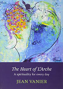 THE HEART OF L'ARCHE A SPIRITUALITY FOR EVERY DAY