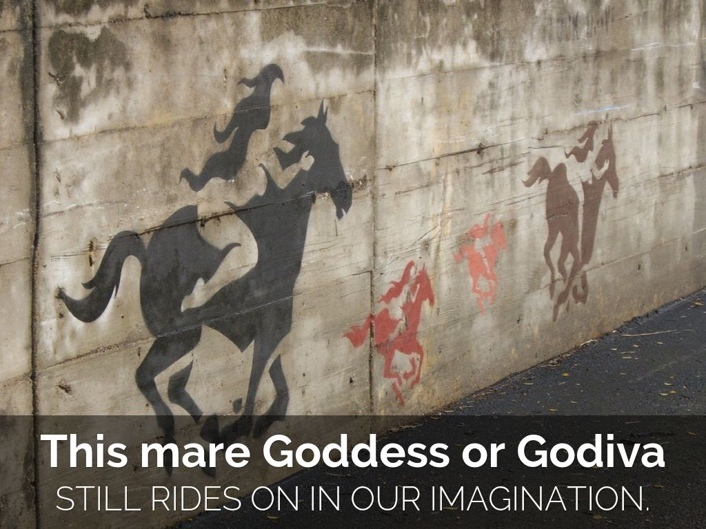 This mare Goddess or Godiva still rides on in our imagination.