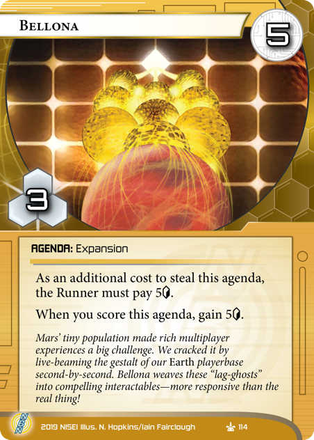 """Bellona  AGENDA: Expansion 5/3. As an additional cost to steal this agenda, the Runner must pay 5[credit]. When you score this agenda, gain 5[credit]. Mars' tiny population made rich multiplayer experiences a big challenge. We cracked it by live-beaming the gestalt of our *Earth* playerbase second-by-second. Bellona weaves these """"lag-ghosts"""" into compelling interactables—more responsive than the real thing! Illus. N. Hopkins/Iain Fairclough"""
