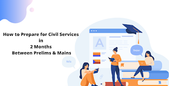 How to Prepare for Civil Services in the 2 Months Between Prelims & Mains