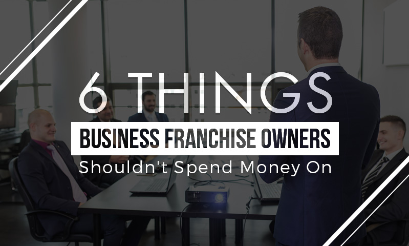 6-Things-Business-Franchise-Owners-Shouldn't-Spend-Money-On-Featured-Image.jpg
