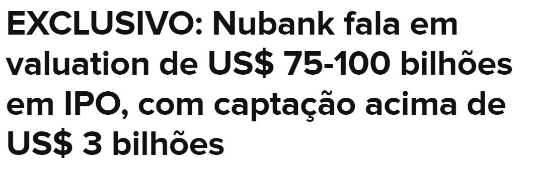 """Print de manchete do Valor: """"EXCLUSIVO: Nubank fala em valuation de US$ 75-100 bilhões em IPO, com captação acima de US$ 3 bilhões."""""""