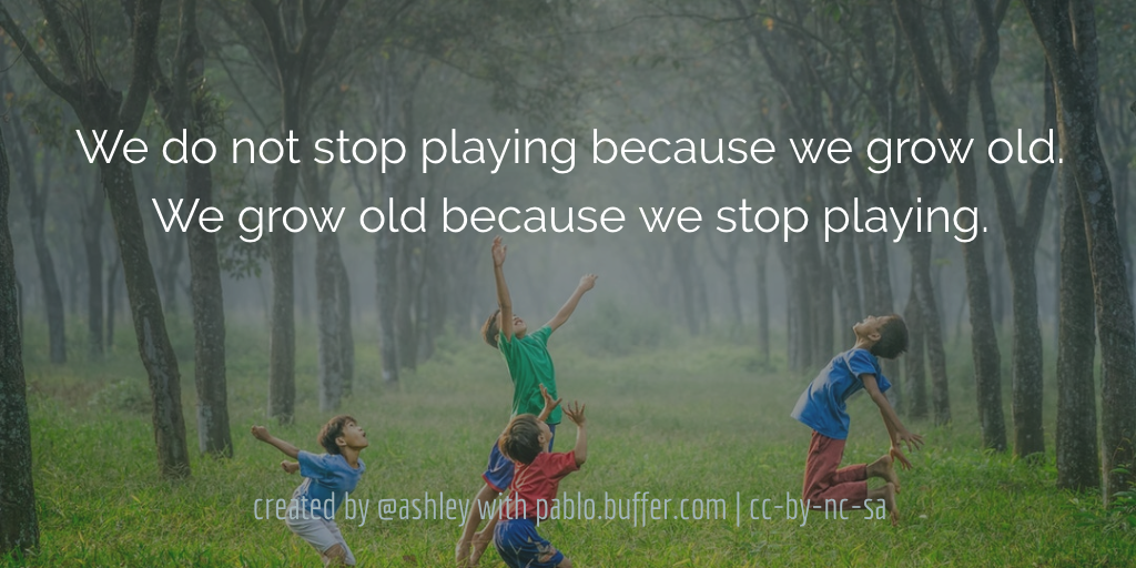 We do not stop playing because we grow old. We grow old because we stop playing.