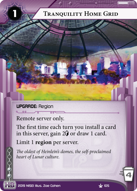 Tranquility Home Grid  UPGRADE: Region 1 rez, 4 trash, 2 inf. Remote server only. The first time each turn you install a card in this server, gain 2[credit] or draw 1 card. Limit 1 region per server. The oldest of Heinlein's domes, the self-proclaimed heart of Lunar culture. Illus. Zoe Cohen