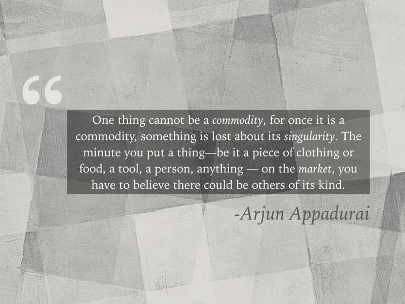Quote: One thing cannot be a commodity, for once it is a commodity, something is lost about its singularity. The minute you put a thing—be it a piece of clothing or food, a tool, a person, anything — on the market, you have to believe there could be others of its kind. Arjun Appadurai