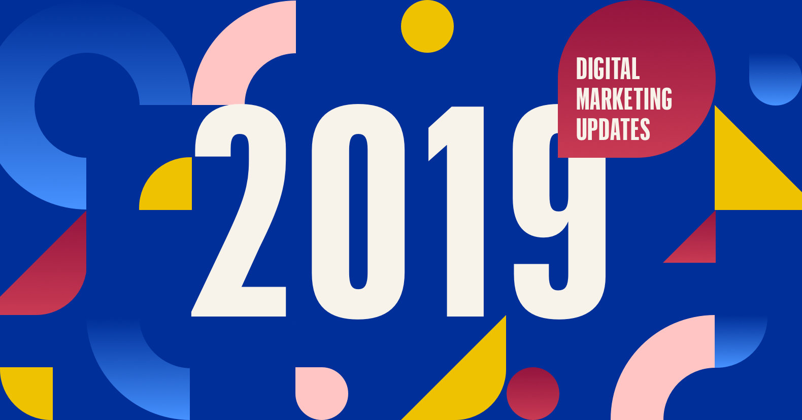 5 Digital Marketing Updates That Will Seriously Shake Things Up In 2019