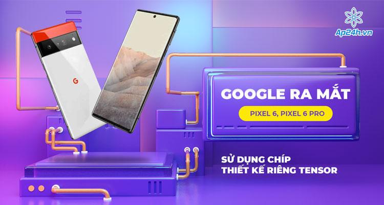 Pixel 6 và Pixel 6 Pro sử dụng chip thiết kế riêng