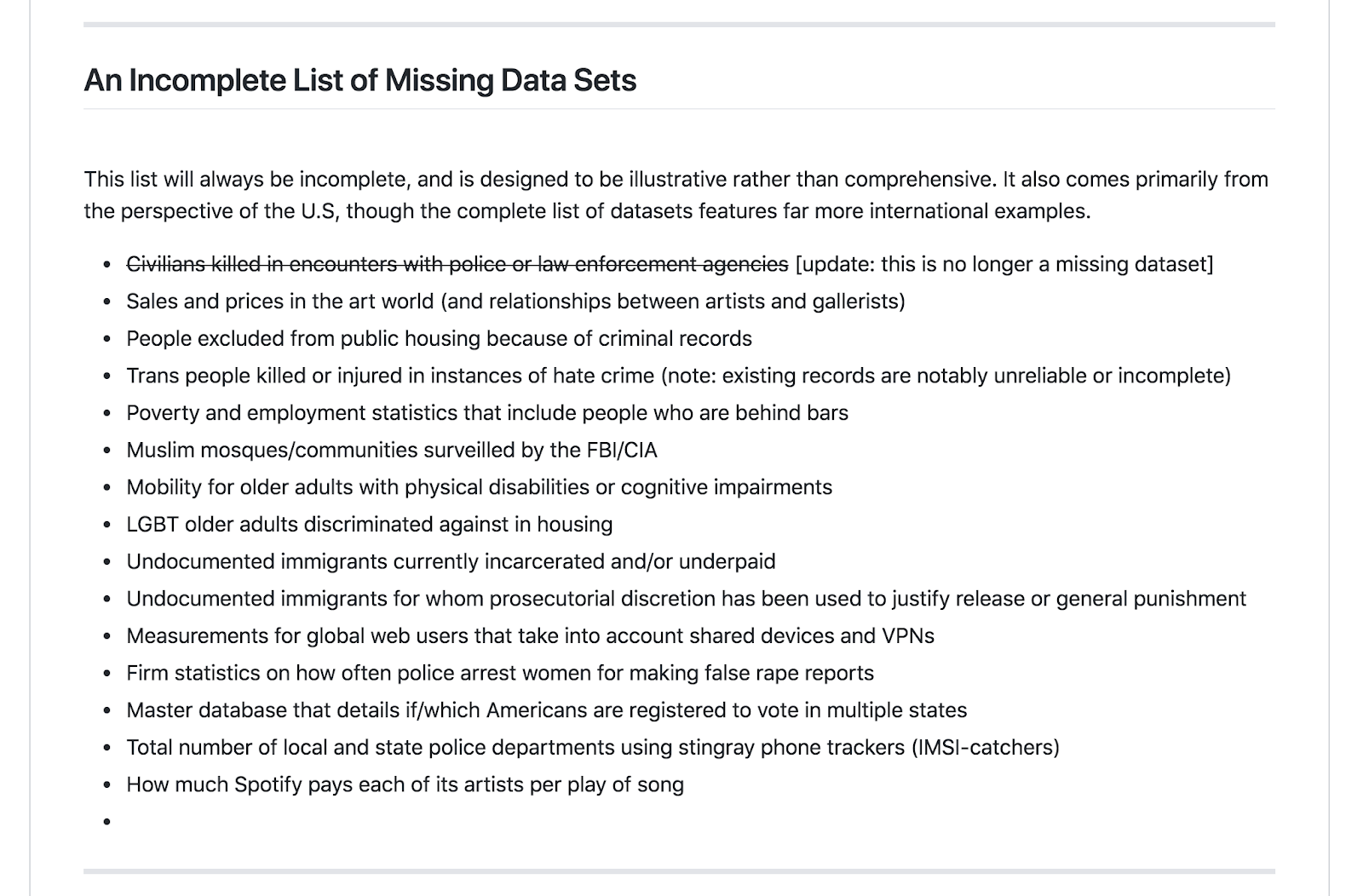 "<p>Onuoha's list of missing datasets includes ""People excluded from public housing because of criminal records,"" ""Mobility for older adults with physical disabilities or cognitive impairments,"" and ""Measurements for global web users that take into account shared devices and VPNs."" By hosting the project on GitHub, Onuoha allows visitors to the site to suggest additional missing datasets that she might include.</p><p>Credit: Mimi Onuoha</p><p>Source: https://github.com/MimiOnuoha/missing-datasets</p><p><br><br><br></p>"