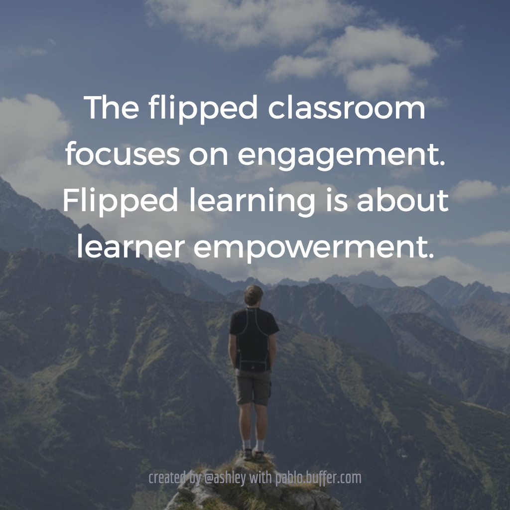 The flipped classroom focuses on engagement. Flipped learning is about learner empowerment.