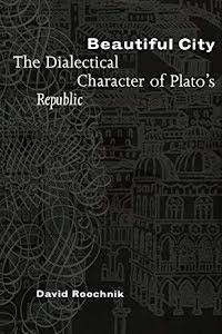 BEAUTIFUL CITY: THE DIALECTICAL CHARACTER OF PLATO'S REPUBLIC