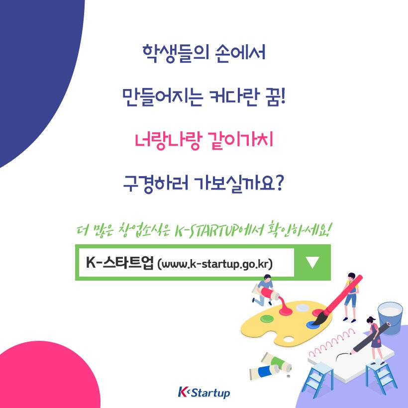 학생들의 손에서 만들어지는 커다란 꿈! 너랑나랑 같이가치 구경하러 가보실까요? 더 많은 창업소식은 k-starup에서 확인하세요! K-스타트업(www.k-startup.go.kr)