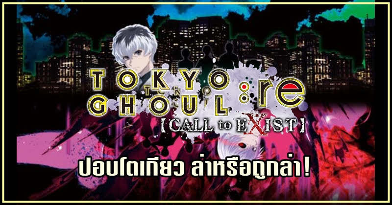 Tokyo Ghoul re Call to Exist เกม Action ล่าหรือถูกล่า !