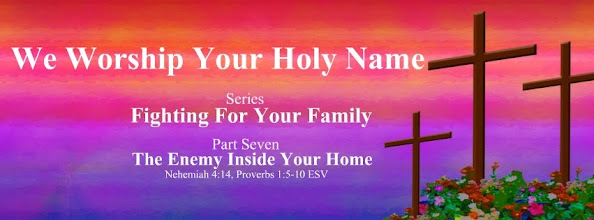 Photo: We Worship Your Holy Name ~ Series: Fighting For Your Family ~ Part Seven ~ The Enemy Inside Your Home ~ Nehemiah 4.14, Proverbs 1.5–10 ESV; https://www.facebook.com/primitivebaptists.  https://sites.google.com/site/biblicalinspiration1/biblical-inspiration-1-series-fighting-for-your-family-part-one-rebuilding-the-foundation-the-moody-church/biblical-inspiration-1-series-fighting-for-your-family-part-two-a-mother-s-high-calling-the-moody-church/biblical-inspiration-1-series-fighting-for-your-family-part-three-dads-in-charge-the-moody-church/biblical-inspiration-1-series-fighting-for-your-family-part-four-what-marriage-is-and-isn-t-the-moody-church/new-sunday-june-02-2013-biblical-inspiration-1-series-fighting-for-your-family-part-five-till-debt-do-us-part-the-moody-church/biblical-inspiration-1-series-fighting-for-your-family-part-six-children-god-s-special-gift-the-moody-church/biblical-inspiration-1-our-father-s-great-love-the-father-who-turned-his-back-on-his-son-the-moody-church/biblical-inspiration-1-christ-our-solid-rock-the-high-cost-of-hesitation-judges-4-the-moody-church/biblical-inspiration-1-series-fighting-for-your-family-part-seven-enemies-outside-the-home-the-moody-church/biblical-inspiration-1-independence-day-concert-sunday-june-30-2013-at-3-00-pm-the-moody-church/biblical-inspiration-1-magnificent-men-the-image-of-god-expressed-in-redeemed-masculinity-the-moody-church/biblical-inspiration-1-series-fighting-for-your-family-part-seven-the-enemy-inside-your-home-the-moody-church
