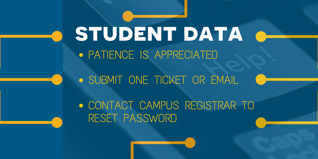 Student Data: - Patience is appreciated - Submit one ticket or email - Contact campus registrar to reset password