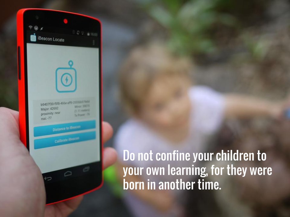 Do not confine your children to your own learning, for they were born in another time.