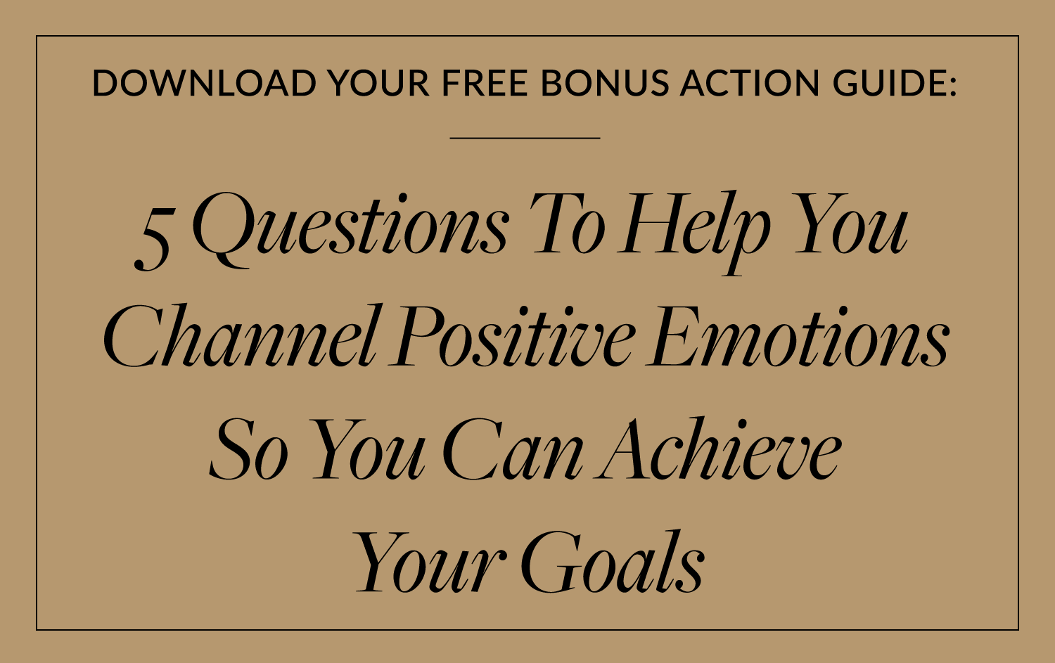 5 Questions To Help You Channel Positive Emotions So You Can Achieve Your Goals