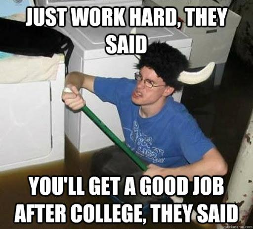 Just work hard, they said You'll get a good job after college, they said -  They said - quickmeme