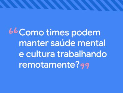Titulo da publicação: Como times podem manter saúde mental e cultura trabalhando remotamente