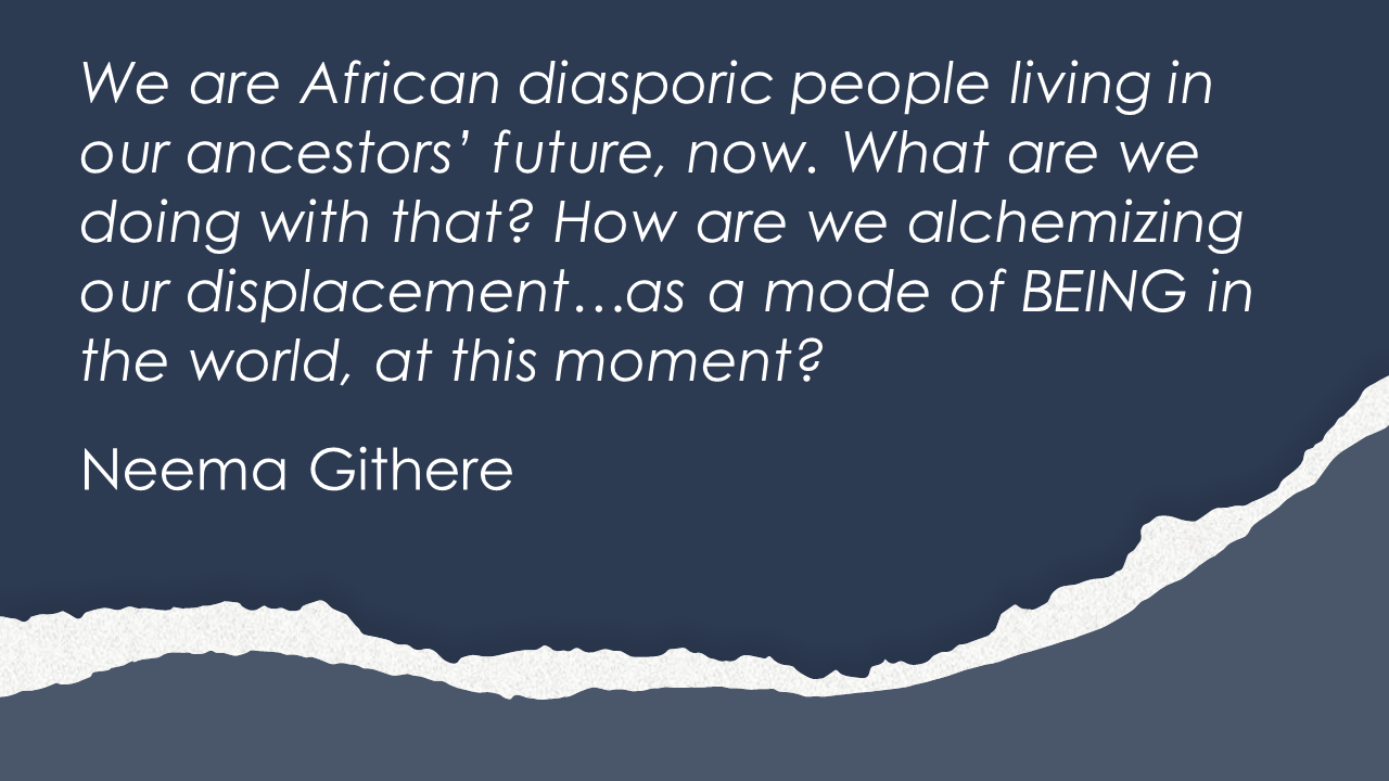 We are African diasporic people living in our ancestors' future, now. What are we doing with that? How are we alchemizing our displacement…as a mode of BEING in the world, at this moment?  Neema Githere