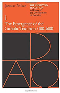 THE CHRISTIAN TRADITION A HISTORY OF THE DEVELOPMENT OF DOCTRINE: THE EMERGENCE OF THE CATHOLIC TRADITION (100-600)