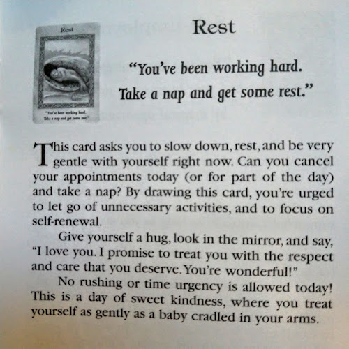 Rest: You've been working hard. Take a nap and get some rest. This card asks you to slow down, rest, and be very gentle with yourself right now. Can you cancel your appointments today (or for part of the day) and take a nap? By drawing this card, you're urged to let go of unnecessary activities, and to focus on self-renewal. Give yourself a hug, look in the mirror, and say, 'I love you. I promise to treat you with the respect and care that you deserve. You're wonderful!' No rushing or time urgency is allowed today! This is a day of sweet kindness, where you treat yourself as gently as a baby cradles in your arms.