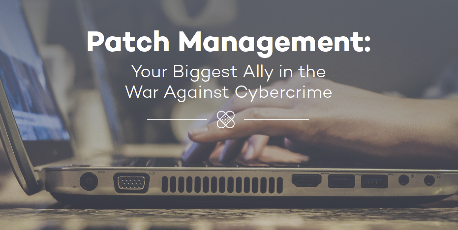 Patch Management: Your Biggest Ally in the War Against Cybercrime