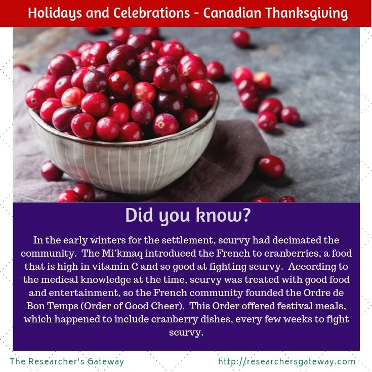 Did you know? Canadian Thanksgiving and Cranberries The Mi'kmaq introduced the French to cranberries, a food that is high in vitamin C and good at fighting scurvy.  According to the medical knowledge at the time, scurvy was treated with good food and entertainment, so the French community founded the Ordre de Bon Temps (Order of Good Cheer).