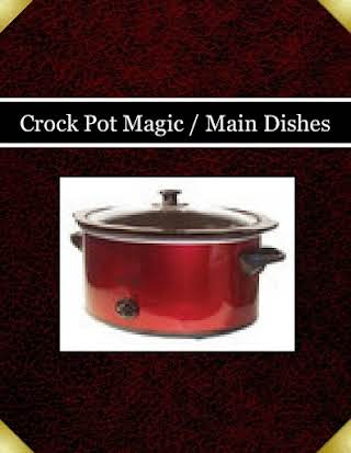 Crock Pot Magic / Main Dishes