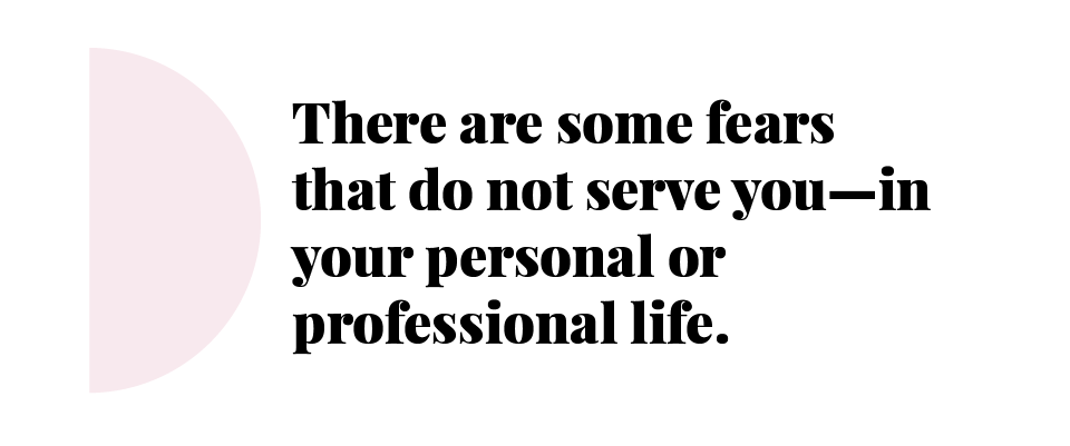 There are some fears that do not serve you - in your personal or professional life.