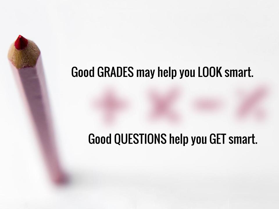 Good grades may help you look smart. Good questions help you get smart.