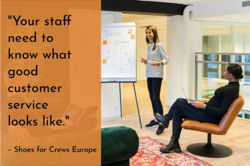 """""""Your staff need to know what good customer service looks like, so that could mean you show them some other members of staff in action and the way they're handling customers, or getting out on the shop floor yourself so they get a firsthand look at what they're expected to do, such as greeting customers with a smile and how to handle enquiries."""" – How to train staff on good customer service: Tips for managers, Shoes for Crews Europe"""