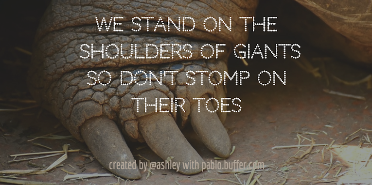 We stand on the shoulders of giants.  So don't stomp on their toes.