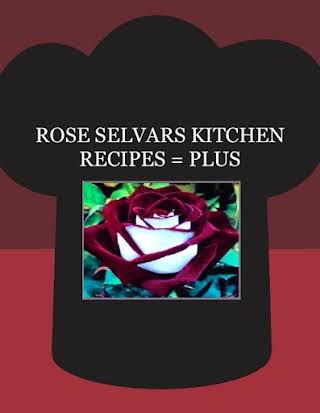 ROSE SELVARS KITCHEN RECIPES = PLUS