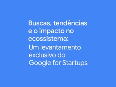 Título sobre fundo azul: Buscas, tendências e o impacto no ecossistema: um levantamento exclusivo do Google for Startups