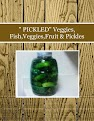 """ PICKLED"" Veggies, Fish,Veggies,Fruit & Pickles"