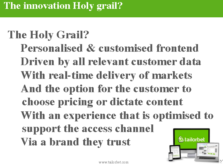 the holy grail of sports betting is a personalized and customized frontend driven by all relevant customer data with real-time delivery of markets and the option for the customer to choose pricing or dictate content with an experience that is optimized to support the access channel via a brand they trust