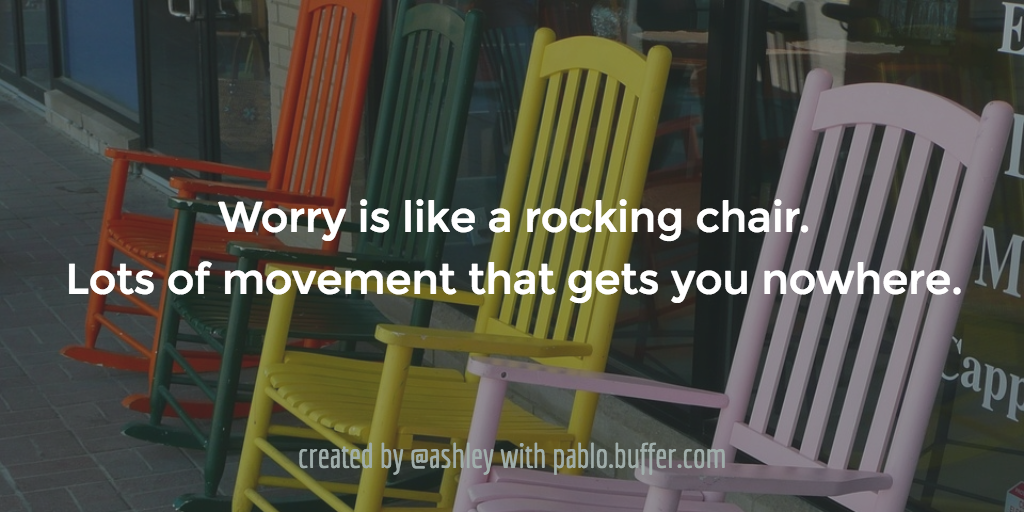 Worry is like a rocking chair. Lots of movement that gets you nowhere.