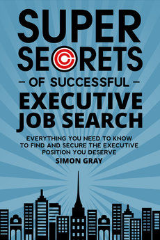 Super Secrets of Successful Executive Job Search by Simon Gray