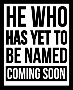 He Who Has Yet to be Named - Coming Soon