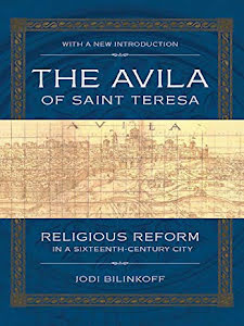 THE AVILA OF SAINT TERESA  RELIGIOUS REFORM IN A SIXTEENTH CENTURY