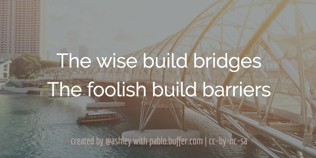 The wise build bridges. The foolish build barriers.