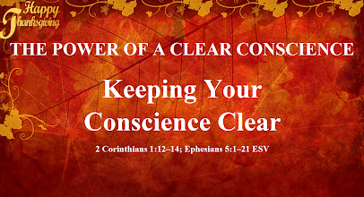 Photo: Image ~ Series ~ THE POWER OF A CLEAR CONSCIENCE ~ Message ~ Keeping Your Conscience Clear ~ Scripture ~ 2 Corinthians 1.12–14; Ephesians 5.1–21 ESV. Happy Thanksgiving  Thanksgiving Day ~ Thursday, November 27, 2014 ''Happy Thanksgiving''   Theme: ''The aim of our charge is love that issues from a pure heart and a good conscience and a sincere faith.'' 1 Timothy 1:5 ESV  THE POWER OF A CLEAR CONSCIENCE  Message: Keeping Your Conscience Clear...  https://sites.google.com/site/biblicalinspiration1/biblical-inspiration-1-series-the-power-of-a-clear-conscience-living-in-the-shadows-the-moody-church/biblical-inspiration-1-series-the-power-of-a-clear-conscience-it-s-not-all-your-fault-the-moody-church/biblical-inspiration-1-series-the-power-of-a-clear-conscience-becoming-that-impossible-person-the-moody-church/biblical-inspiration-1-series-the-power-of-a-clear-conscience-why-lady-macbeth-didn-t-have-to-commit-suicide-and-why-you-don-t-have-to-either-the-moody-church/biblical-inspiration-1-series-the-power-of-a-clear-conscience-the-truth-that-hurts-and-heals-the-moody-church/biblical-inspiration-1-from-ignorance-to-intimacy-the-change-jesus-makes-in-our-lives-the-moody-church/biblical-inspiration-1-series-the-power-of-a-clear-conscience-walking-in-the-light-the-moody-church/biblical-inspiration-1-series-the-power-of-a-clear-conscience-forgiven-forever-the-moody-church/biblical-inspiration-1-series-the-power-of-a-clear-conscience-just-lay-it-down-the-moody-church/biblical-inspiration-1-series-the-power-of-a-clear-conscience-reconciling-broken-relationships-the-moody-church/biblical-inspiration-1-series-the-power-of-a-clear-conscience-keeping-your-conscience-clear-the-moody-church